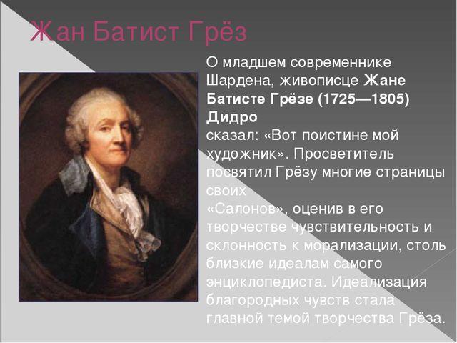 Жан Батист Грёз О младшем современнике Шардена, живописце Жане Батисте Грёзе...