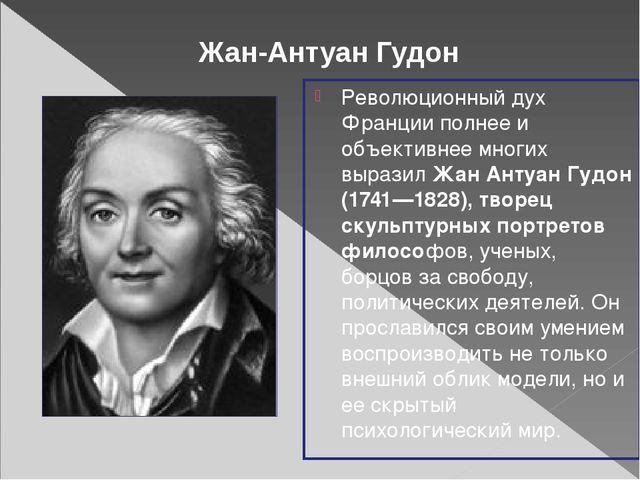 Революционный дух Франции полнее и объективнее многих выразил Жан Антуан Гудо...