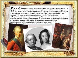 Приняв православие и получив имя Екатерины Алексеевны, в 1745 вступила в бра