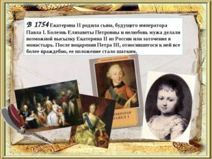 В 1754 Екатерина II родила сына, будущего императора Павла I. Болезнь Елизав