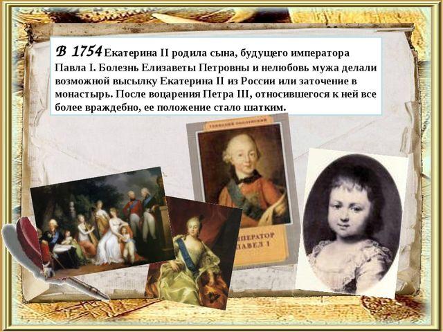 В 1754 Екатерина II родила сына, будущего императора Павла I. Болезнь Елизав...