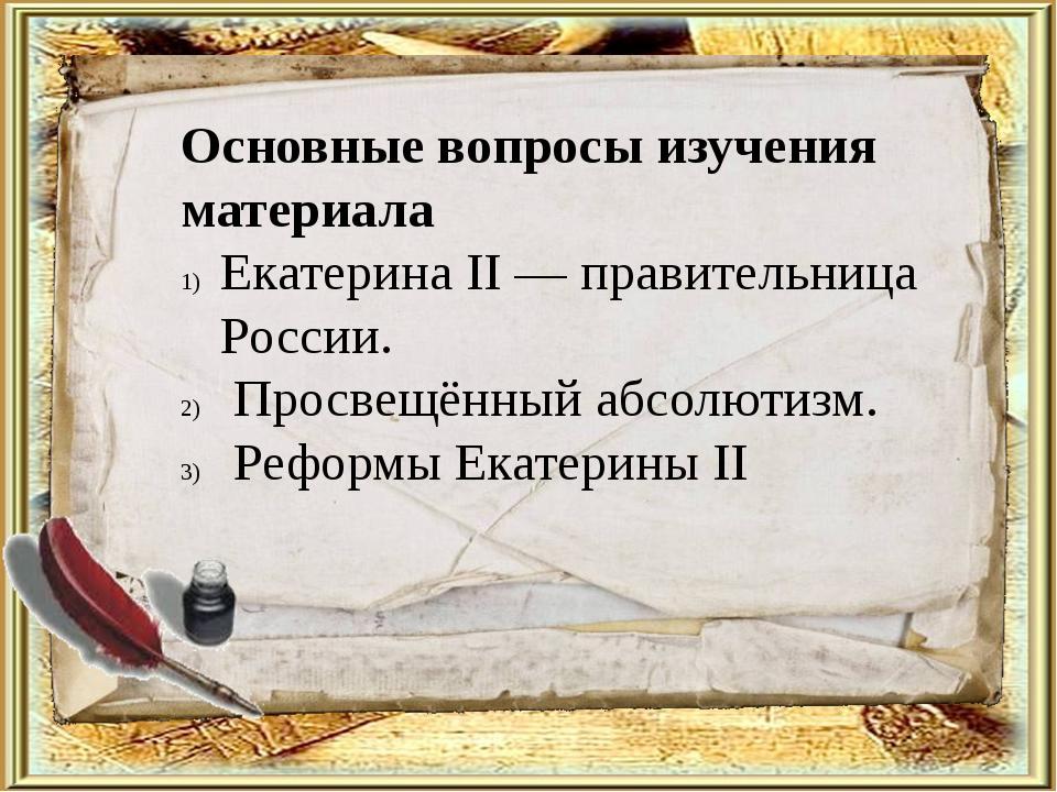 Основные вопросы изучения материала Екатерина II — правительница России. Прос...