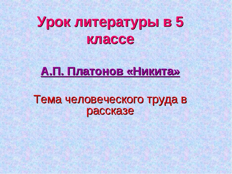Урок литературы в 5 классе А.П. Платонов «Никита» Тема человеческого труда в...