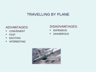 TRAVELLING BY PLANE ADVANTAGES: CONVENIENT FAST EXCITING INTERESTING DISADVAN