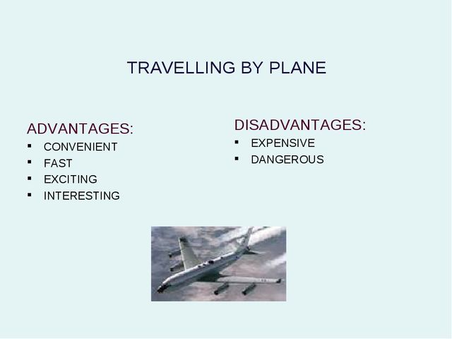 TRAVELLING BY PLANE ADVANTAGES: CONVENIENT FAST EXCITING INTERESTING DISADVAN...