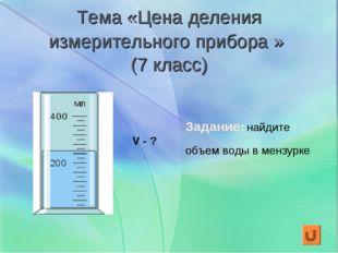 Тема «Цена деления измерительного прибора » (7 класс) V - ? Задание: найдите