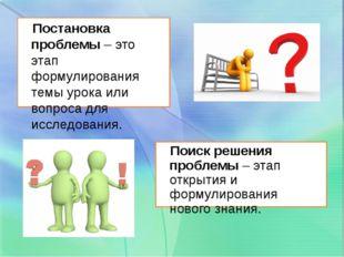 Постановка проблемы – это этап формулирования темы урока или вопроса для исс