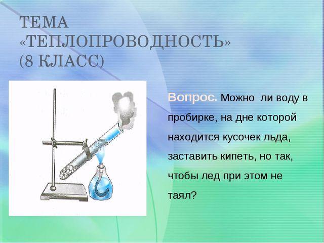 ТЕМА «ТЕПЛОПРОВОДНОСТЬ» (8 КЛАСС) Вопрос. Можно ли воду в пробирке, на дне ко...