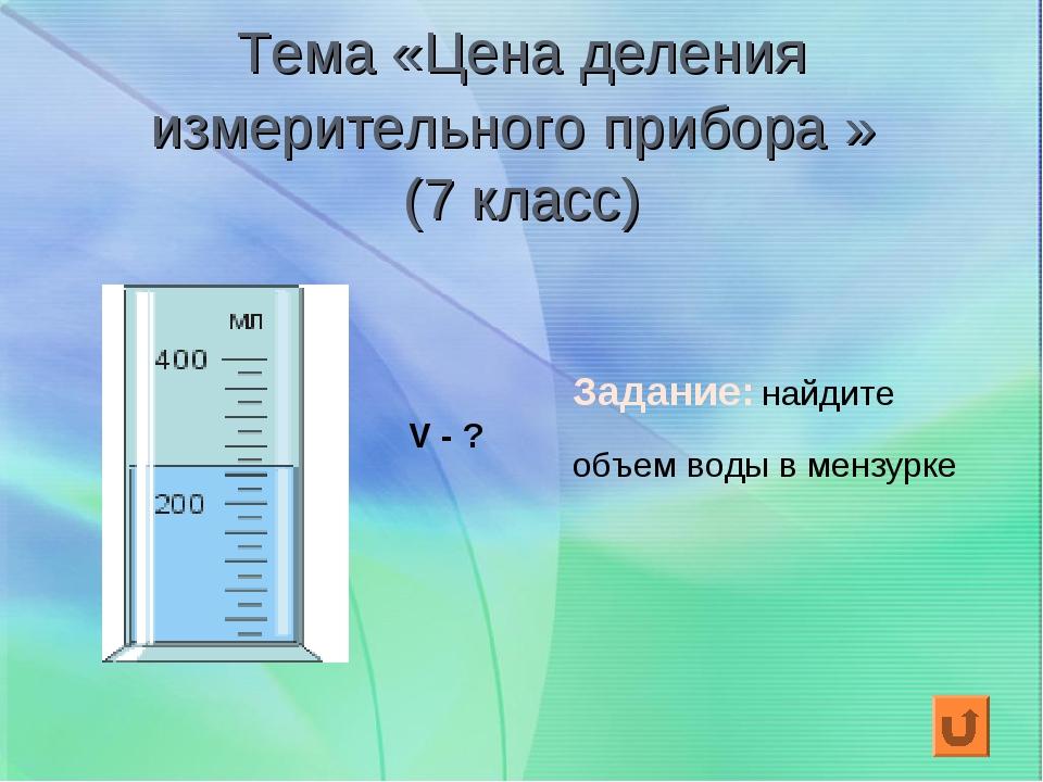 Тема «Цена деления измерительного прибора » (7 класс) V - ? Задание: найдите...
