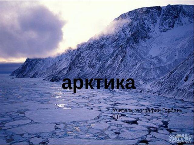 Учитель географии Горбань Т.П. арктика Учитель географии Горбань Т.П.