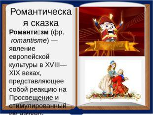 Романтическая сказка Романти́зм (фр.romantisme)— явление европейской культу