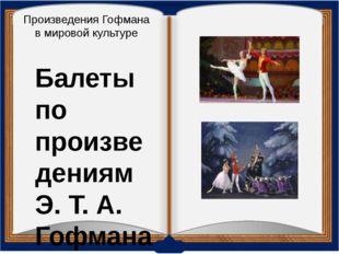 Произведения Гофмана в мировой культуре Балеты по произведениям Э. Т. А. Гофм
