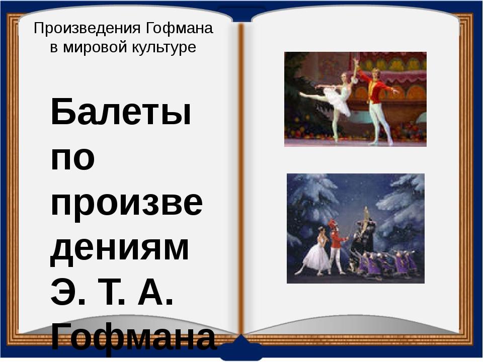 Произведения Гофмана в мировой культуре Балеты по произведениям Э. Т. А. Гофм...