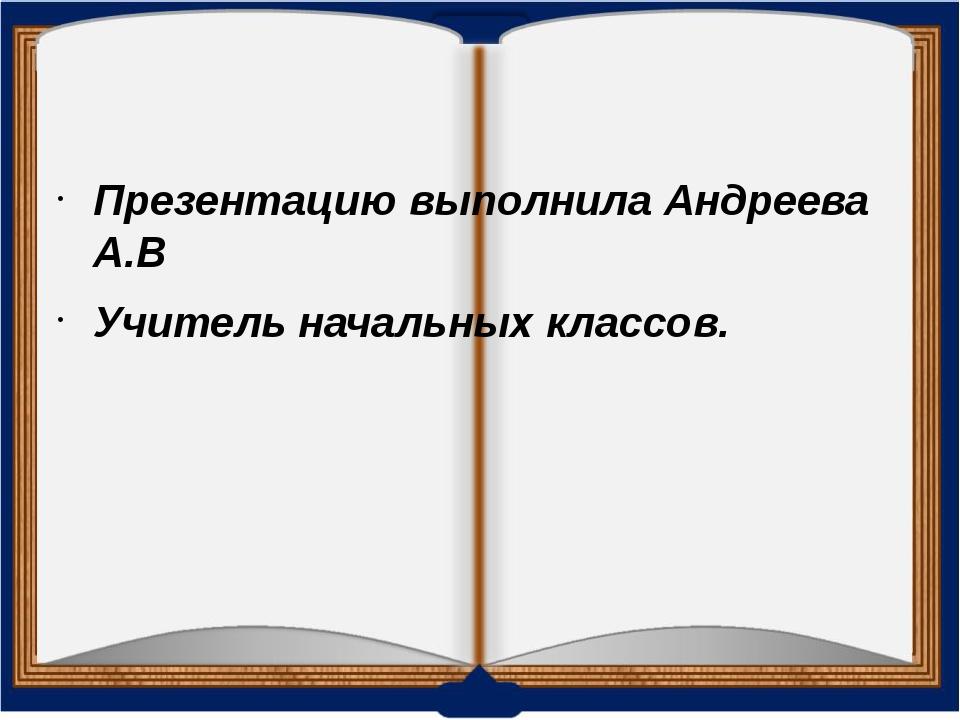 Презентацию выполнила Андреева А.В Учитель начальных классов.