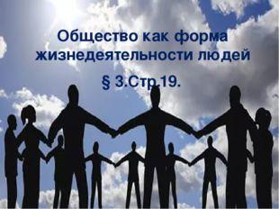 Общество как форма жизнедеятельности людей § 3.Стр.19.