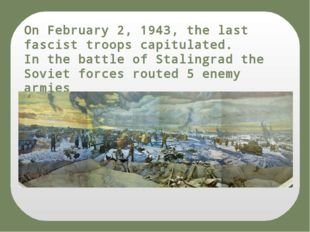On February 2, 1943, the last fascist troops capitulated. In the battle of St