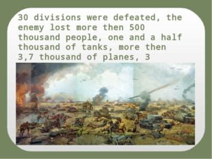 30 divisions were defeated, the enemy lost more then 500 thousand people, one
