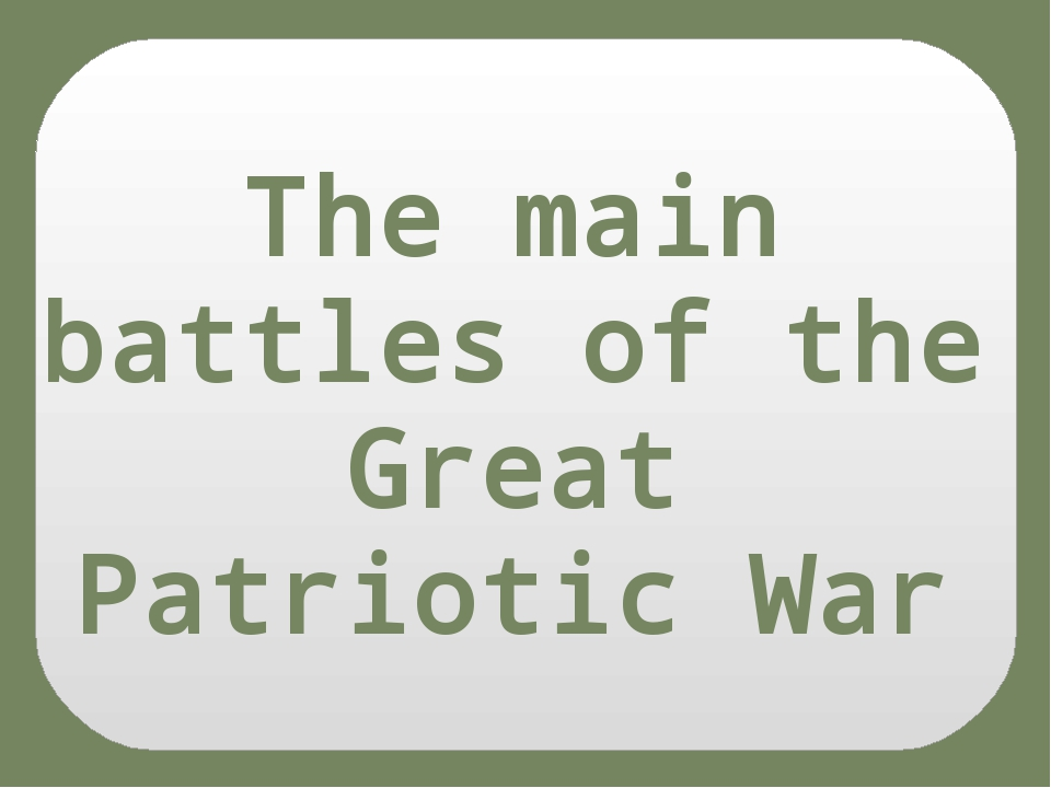 The main battles of the Great Patriotic War