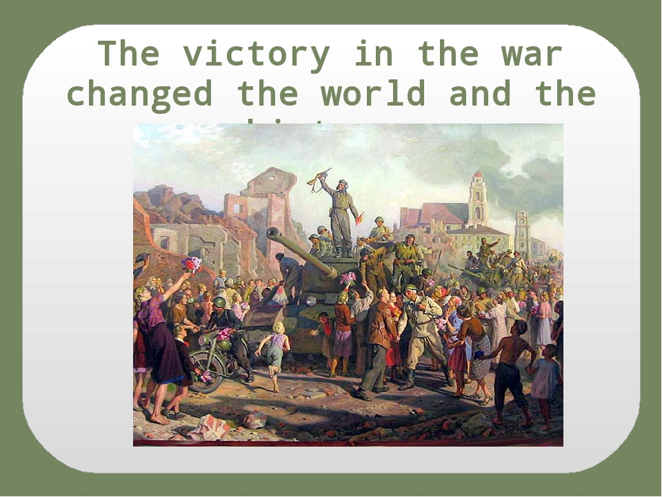 The victory in the war changed the world and the history