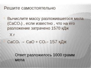 Решите самостоятельно Вычислите массу разложившегося мела (CaCO3) , если изве