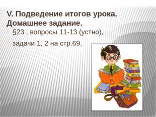 V. Подведение итогов урока. Домашнее задание. §23 , вопросы 11-13 (устно), за