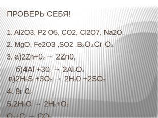 ПРОВЕРЬ СЕБЯ! 1. Al2O3, P2 O5, CO2, Cl2O7, Na2O. 2. MgO, Fe2O3 ,SO2 ,B2O3,Cr