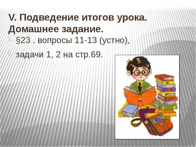 V. Подведение итогов урока. Домашнее задание. §23 , вопросы 11-13 (устно), за...