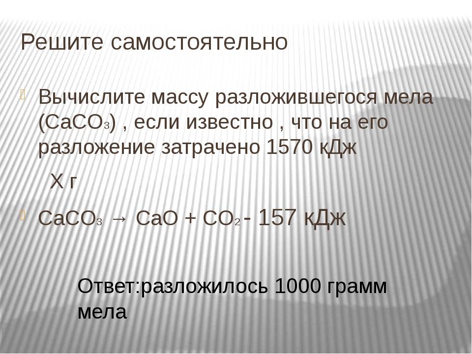 Решите самостоятельно Вычислите массу разложившегося мела (CaCO3) , если изве...