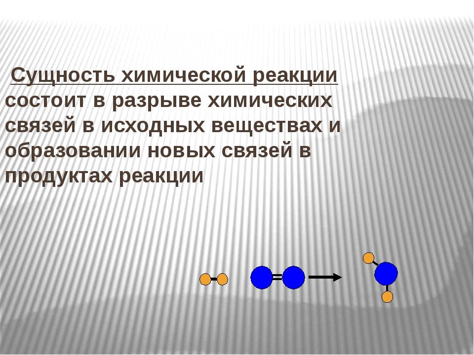 Сущность химической реакции состоит в разрыве химических связей в исходных в...