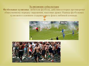 Хулиганские субкультуры Футбольные хулиганы- любители футбола, действия котор
