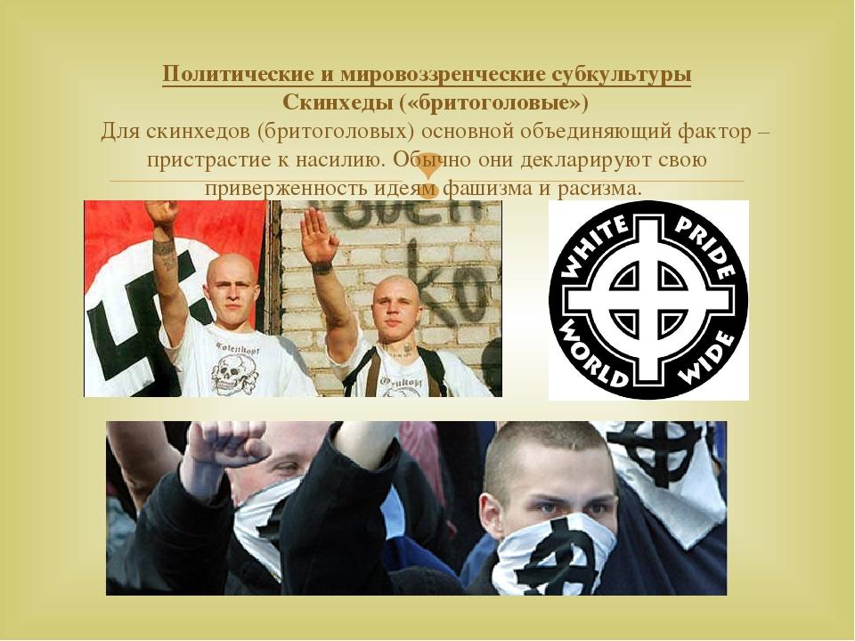 Политические и мировоззренческие субкультуры Скинхеды («бритоголовые») Для ск...