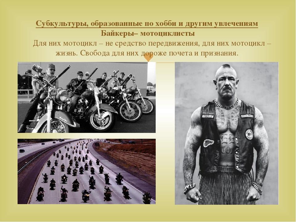 Субкультуры, образованные по хобби и другим увлечениям Байкеры– мотоциклисты...