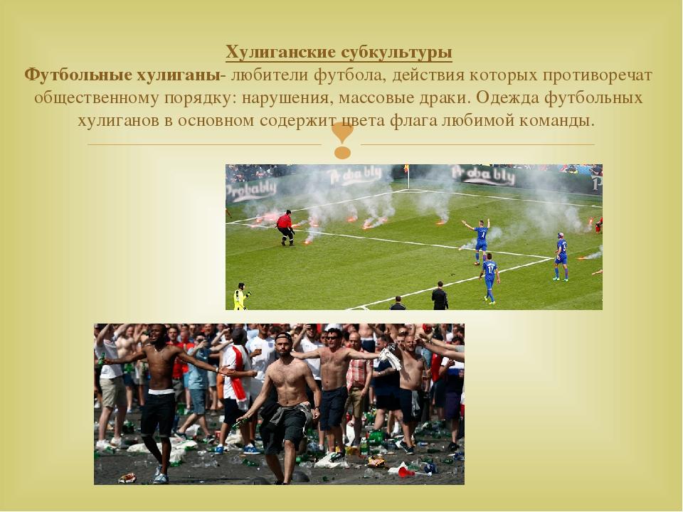 Хулиганские субкультуры Футбольные хулиганы- любители футбола, действия котор...