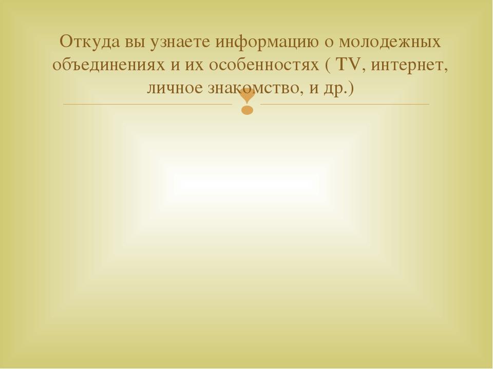 Откуда вы узнаете информацию о молодежных объединениях и их особенностях ( ТV...