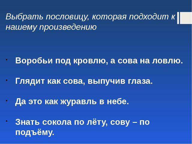 Выбрать пословицу, которая подходит к нашему произведению Воробьи под кровлю,...