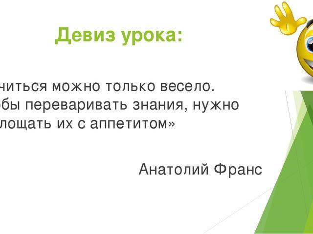 Девиз урока: « Учиться можно только весело. Чтобы переваривать знания, нужно...