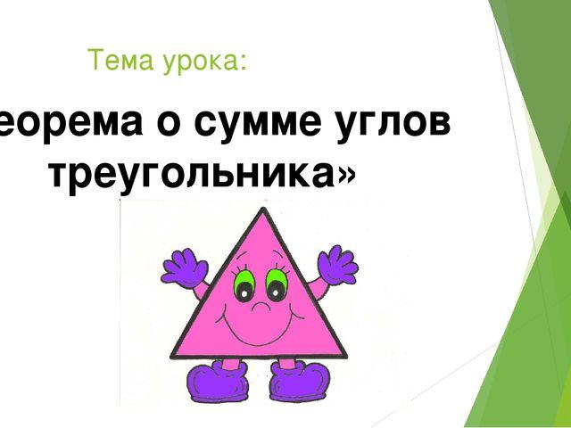 Тема урока: «Теорема о сумме углов треугольника»