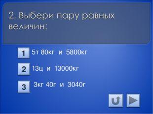 5т 80кг и 5800кг 13ц и 13000кг 3кг 40г и 3040г 1 2 3