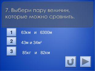 63км и 6300м 43м и 34м2 85кг и 82км 1 2 3