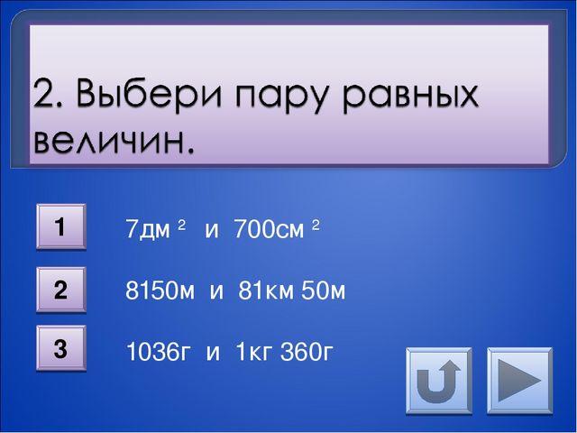 7дм 2 и 700см 2 8150м и 81км 50м 1036г и 1кг 360г 1 2 3