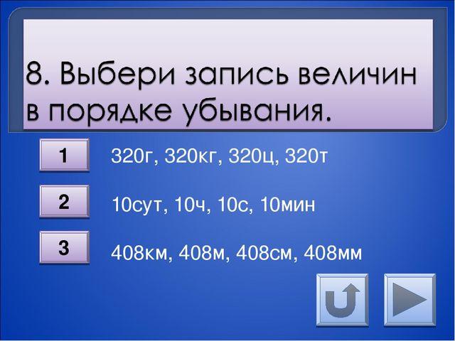 320г, 320кг, 320ц, 320т 10сут, 10ч, 10с, 10мин  408км, 408м, 408см, 40...