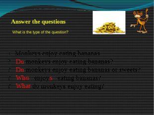 + Monkeys enjoy eating bananas. ? Do monkeys enjoy eating bananas? ? Do monke