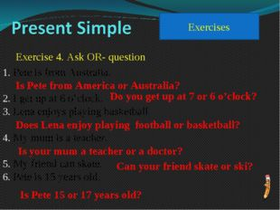 Exercises Exercise 4. Ask OR- question Pete is from Australia. I get up at 6