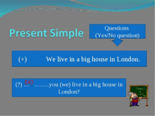 Questions (Yes/No question) (+) We live in a big house in London. (?) …………..y