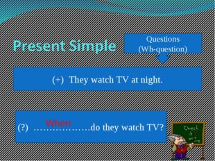 Questions (Wh-question) (+) They watch TV at night. (?) ………………do they watch T