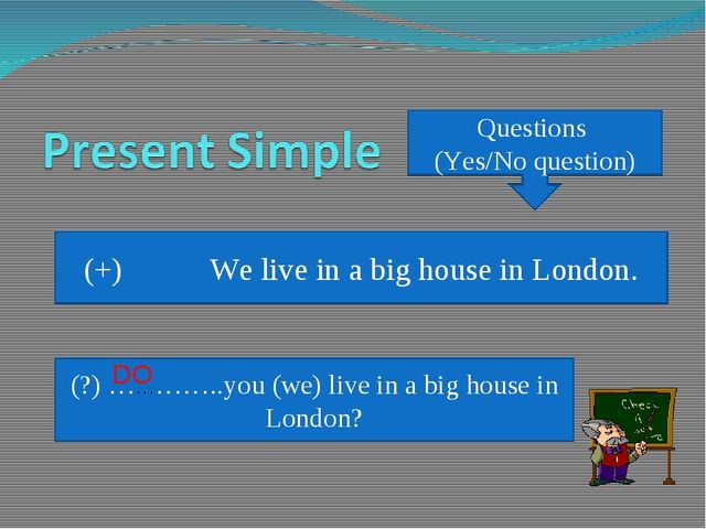 Questions (Yes/No question) (+) We live in a big house in London. (?) …………..y...