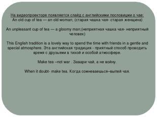 На видеопроекторе появляется слайд с английскими пословицми о чае: An old cup