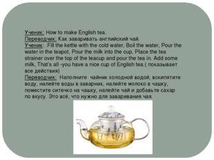 Ученик: How to make English tea. Переводчик: Как заваривать английский чай. У