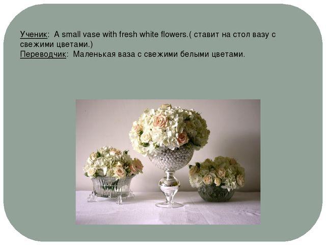Ученик: A small vase with fresh white flowers.( ставит на стол вазу с свежими...