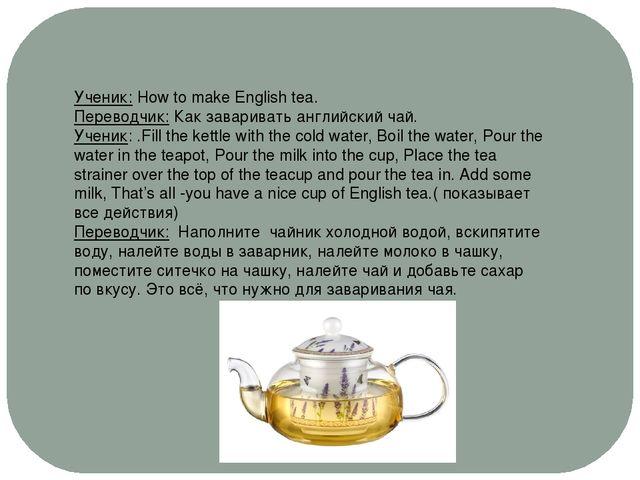 Ученик: How to make English tea. Переводчик: Как заваривать английский чай. У...